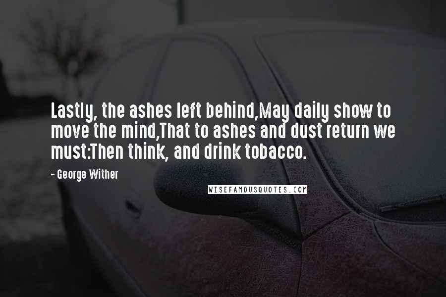 George Wither quotes: Lastly, the ashes left behind,May daily show to move the mind,That to ashes and dust return we must:Then think, and drink tobacco.
