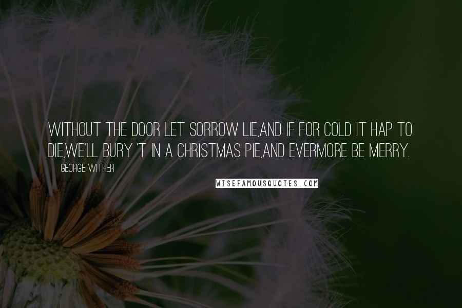 George Wither quotes: Without the door let sorrow lie,And if for cold it hap to die,We'll bury 't in a Christmas pie,And evermore be merry.