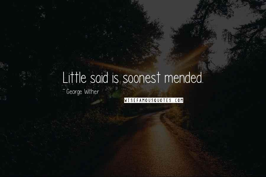 George Wither quotes: Little said is soonest mended.