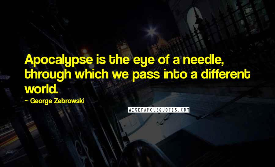 George Zebrowski quotes: Apocalypse is the eye of a needle, through which we pass into a different world.