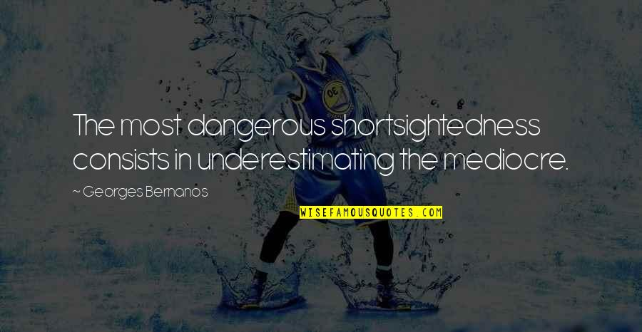 Georges Bernanos Quotes By Georges Bernanos: The most dangerous shortsightedness consists in underestimating the