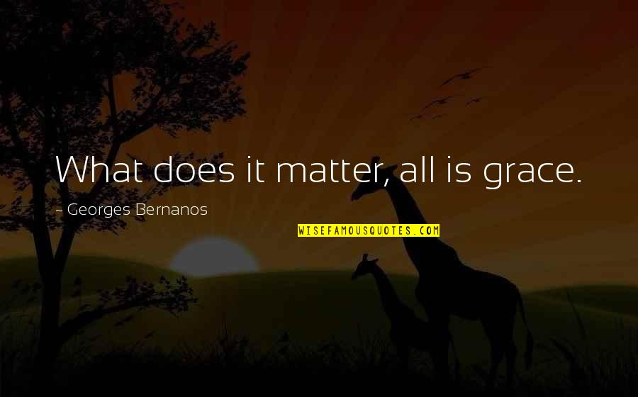 Georges Bernanos Quotes By Georges Bernanos: What does it matter, all is grace.