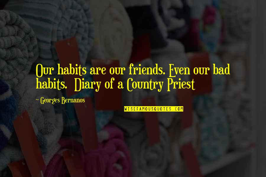 Georges Bernanos Quotes By Georges Bernanos: Our habits are our friends. Even our bad