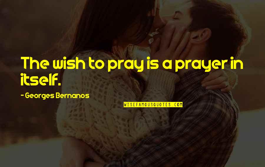 Georges Bernanos Quotes By Georges Bernanos: The wish to pray is a prayer in