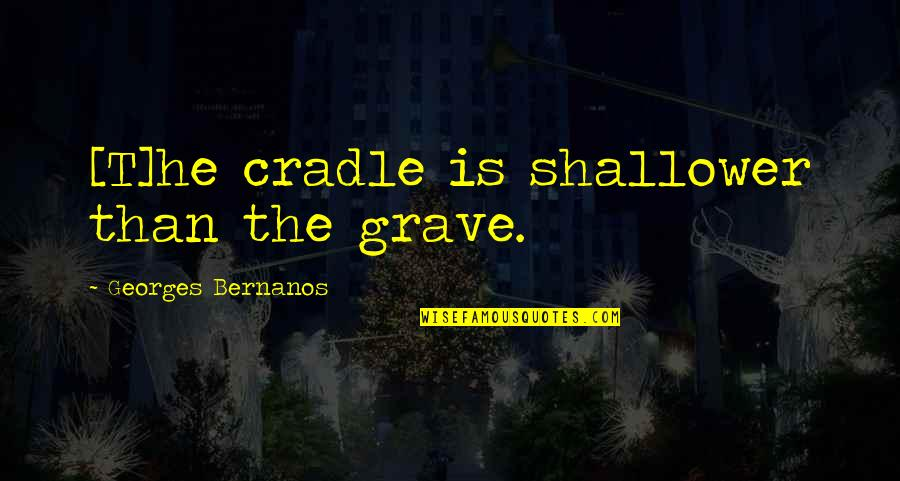 Georges Bernanos Quotes By Georges Bernanos: [T]he cradle is shallower than the grave.