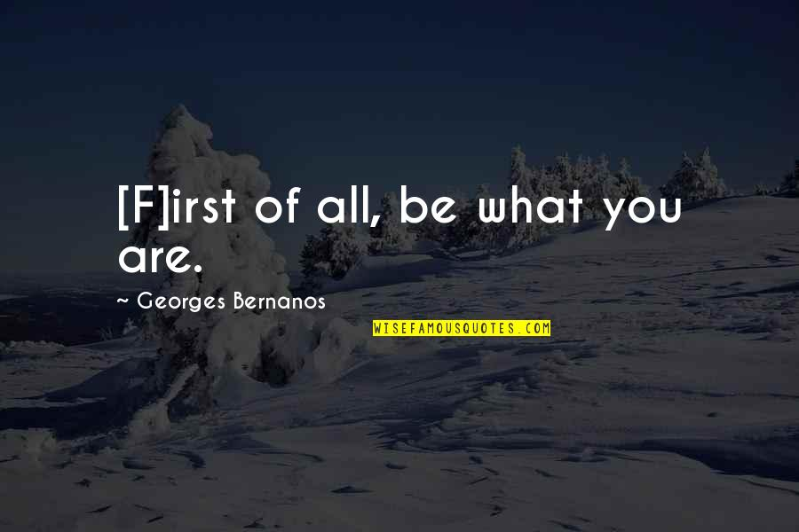 Georges Bernanos Quotes By Georges Bernanos: [F]irst of all, be what you are.