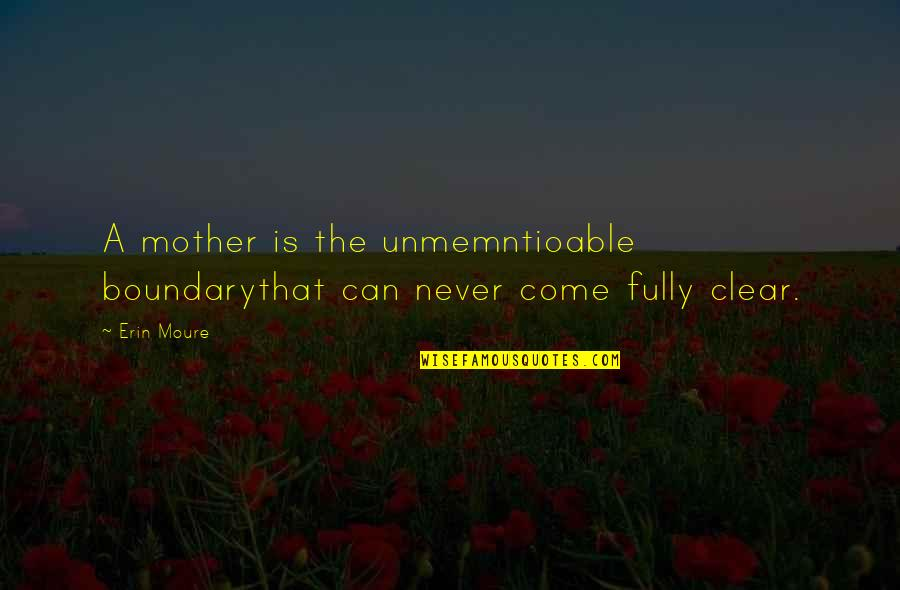 Georges Bernard Shaw Quotes By Erin Moure: A mother is the unmemntioable boundarythat can never