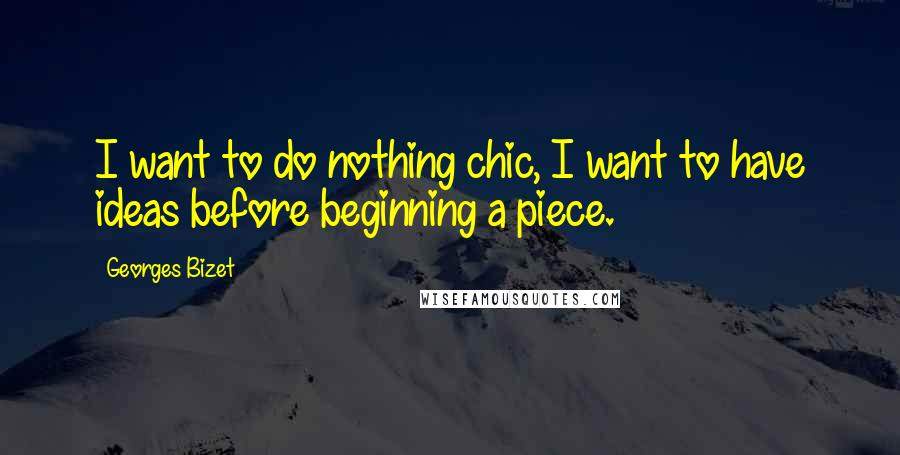 Georges Bizet quotes: I want to do nothing chic, I want to have ideas before beginning a piece.