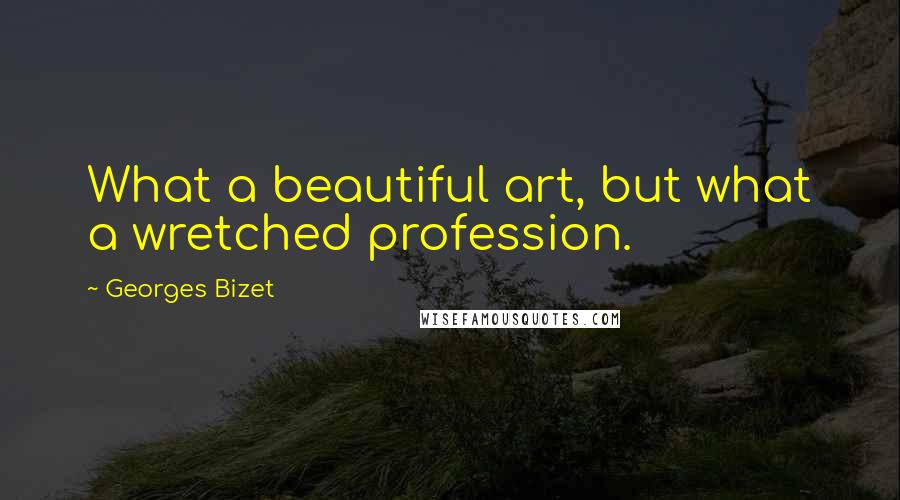 Georges Bizet quotes: What a beautiful art, but what a wretched profession.