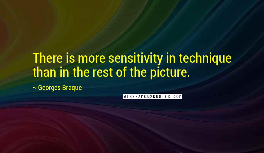 Georges Braque quotes: There is more sensitivity in technique than in the rest of the picture.