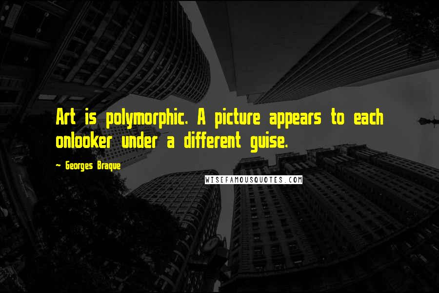 Georges Braque quotes: Art is polymorphic. A picture appears to each onlooker under a different guise.