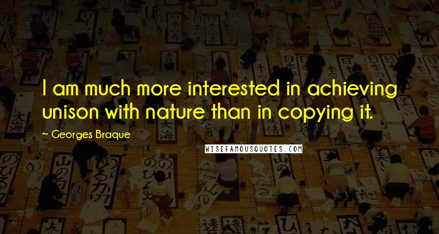 Georges Braque quotes: I am much more interested in achieving unison with nature than in copying it.