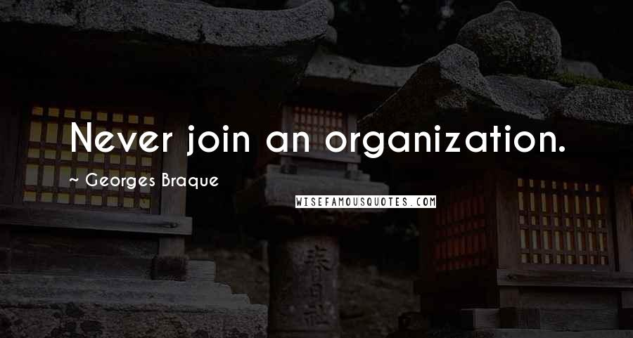 Georges Braque quotes: Never join an organization.