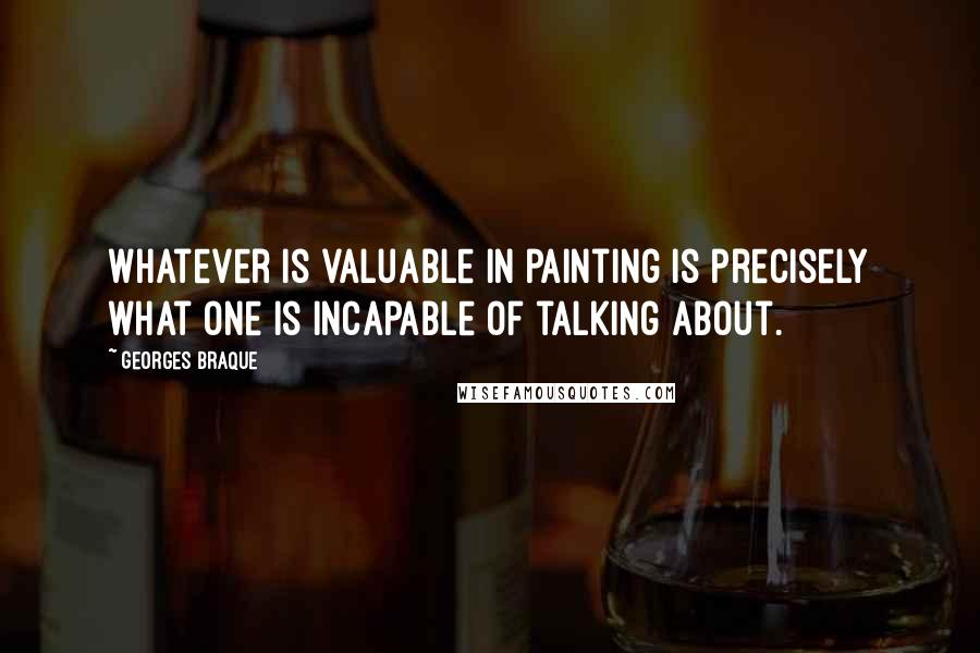 Georges Braque quotes: Whatever is valuable in painting is precisely what one is incapable of talking about.
