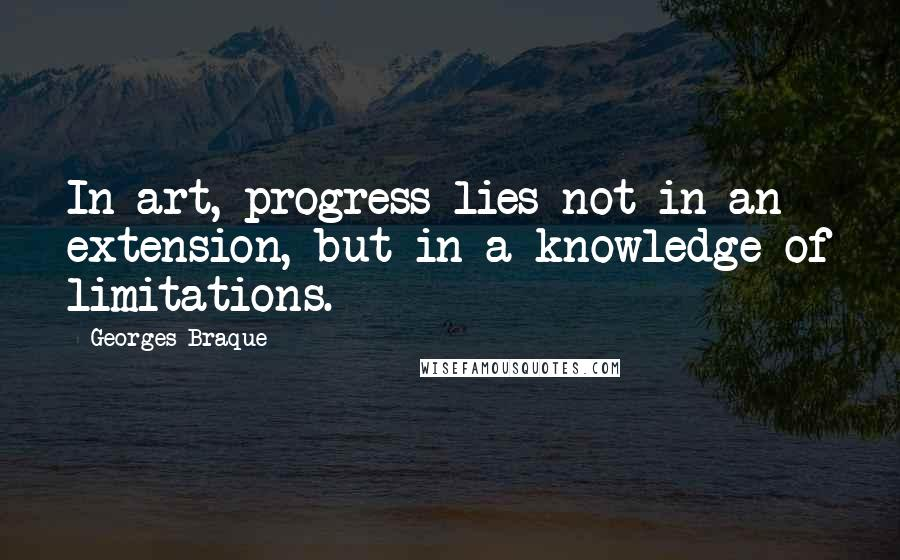 Georges Braque quotes: In art, progress lies not in an extension, but in a knowledge of limitations.