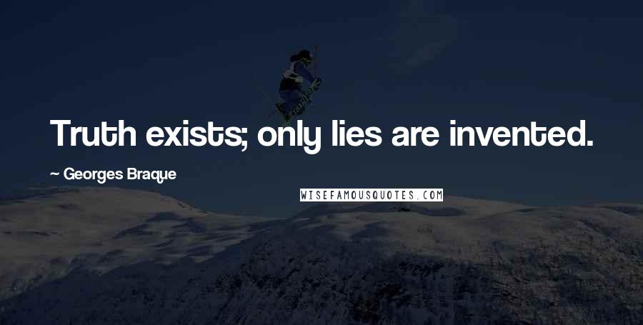Georges Braque quotes: Truth exists; only lies are invented.