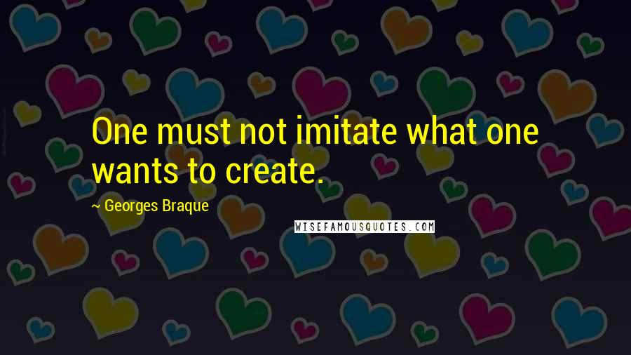 Georges Braque quotes: One must not imitate what one wants to create.