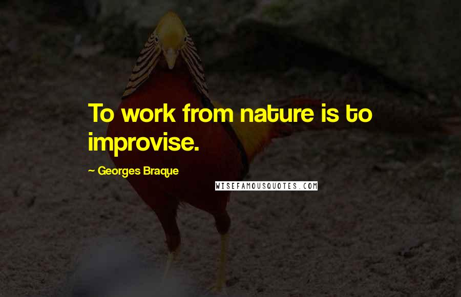 Georges Braque quotes: To work from nature is to improvise.