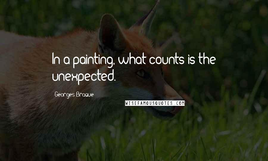 Georges Braque quotes: In a painting, what counts is the unexpected.
