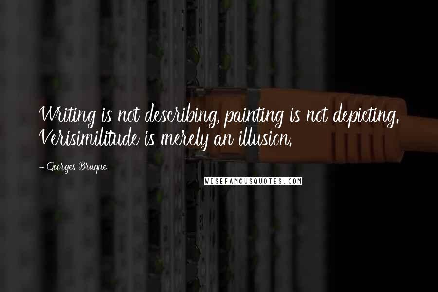 Georges Braque quotes: Writing is not describing, painting is not depicting. Verisimilitude is merely an illusion.