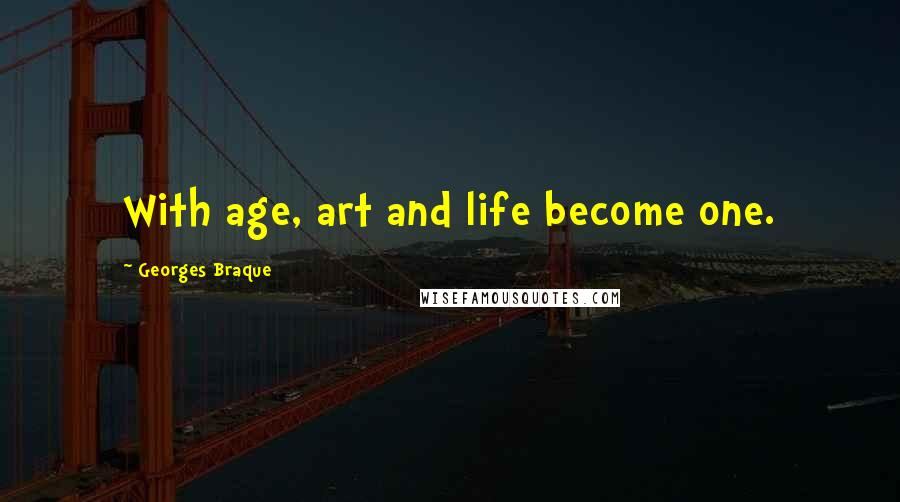 Georges Braque quotes: With age, art and life become one.