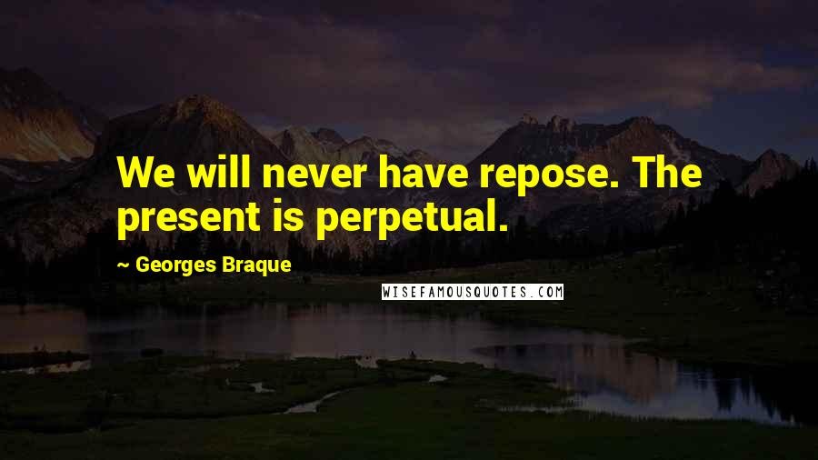 Georges Braque quotes: We will never have repose. The present is perpetual.