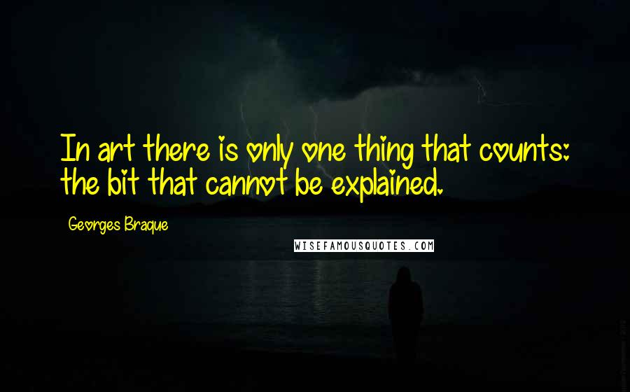 Georges Braque quotes: In art there is only one thing that counts: the bit that cannot be explained.