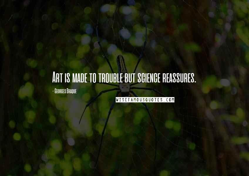 Georges Braque quotes: Art is made to trouble but science reassures.