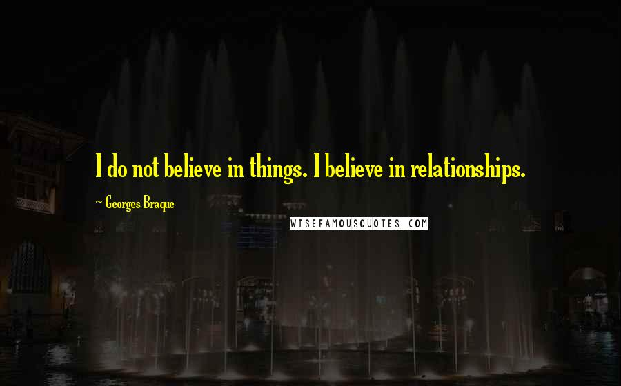 Georges Braque quotes: I do not believe in things. I believe in relationships.