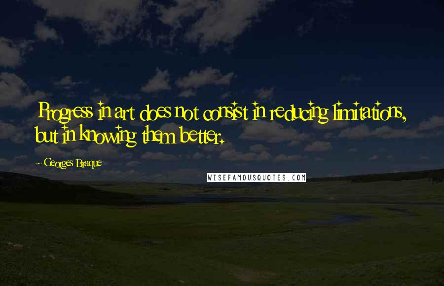 Georges Braque quotes: Progress in art does not consist in reducing limitations, but in knowing them better.