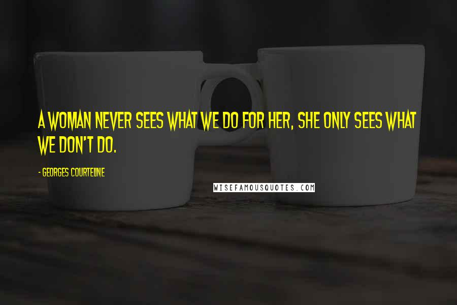 Georges Courteline quotes: A woman never sees what we do for her, she only sees what we don't do.