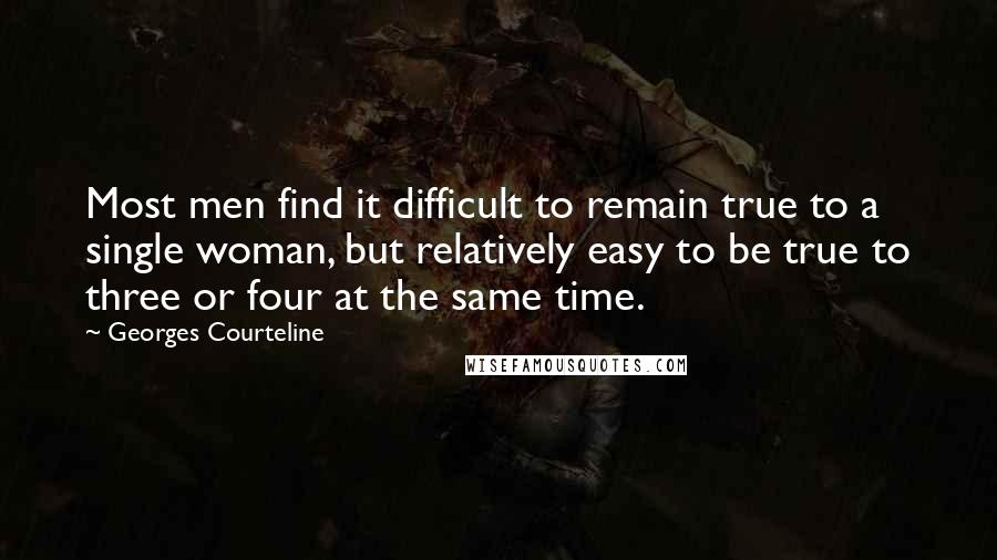 Georges Courteline quotes: Most men find it difficult to remain true to a single woman, but relatively easy to be true to three or four at the same time.