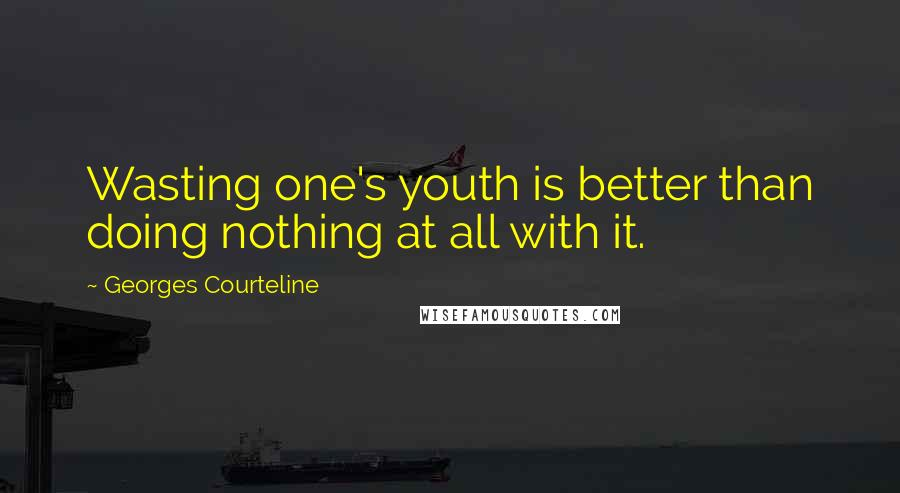Georges Courteline quotes: Wasting one's youth is better than doing nothing at all with it.