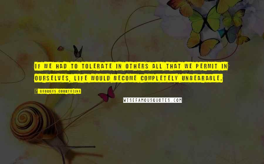 Georges Courteline quotes: If we had to tolerate in others all that we permit in ourselves, life would become completely unbearable.