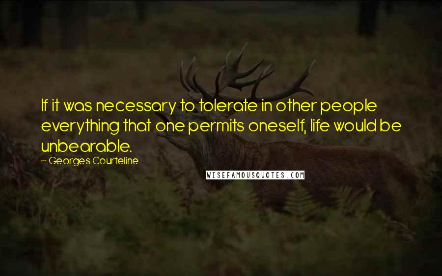Georges Courteline quotes: If it was necessary to tolerate in other people everything that one permits oneself, life would be unbearable.