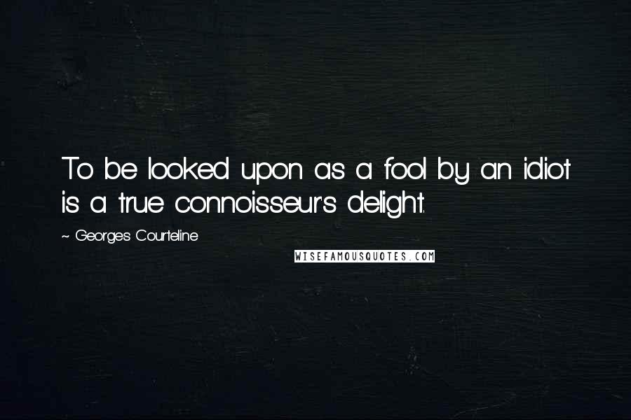 Georges Courteline quotes: To be looked upon as a fool by an idiot is a true connoisseur's delight.