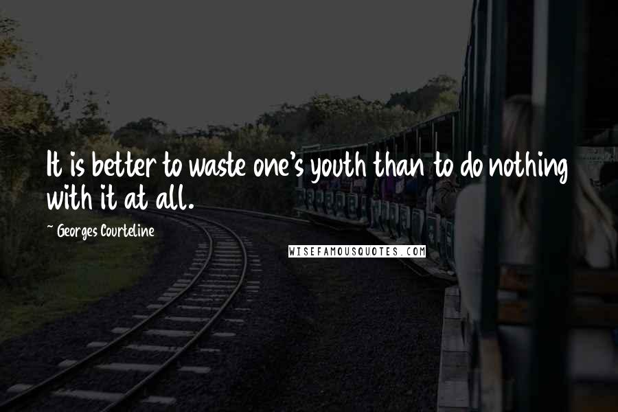 Georges Courteline quotes: It is better to waste one's youth than to do nothing with it at all.