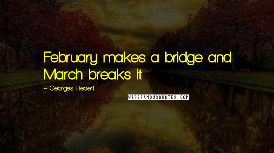 Georges Hebert quotes: February makes a bridge and March breaks it.