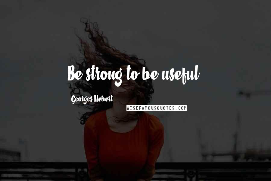 Georges Hebert quotes: Be strong to be useful.
