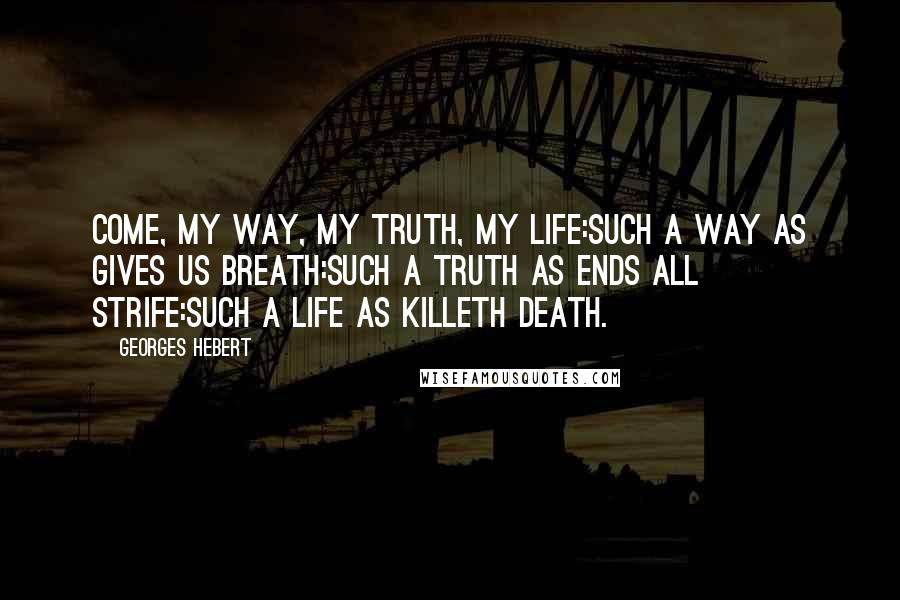 Georges Hebert quotes: Come, my Way, my Truth, my Life:Such a Way as gives us breath:Such a Truth as ends all strife:Such a Life as killeth death.
