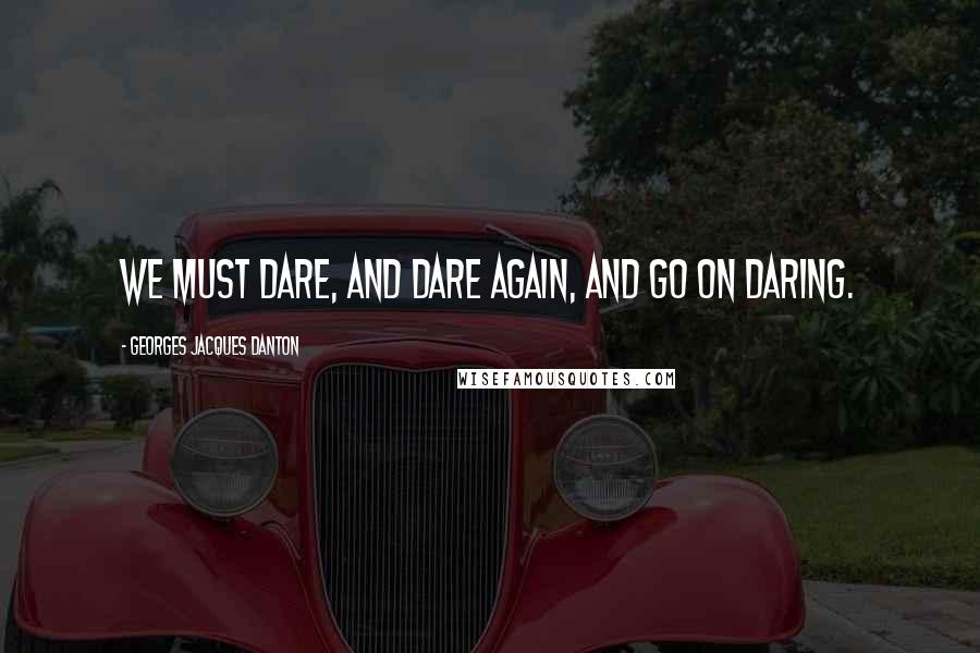 Georges Jacques Danton quotes: We must dare, and dare again, and go on daring.