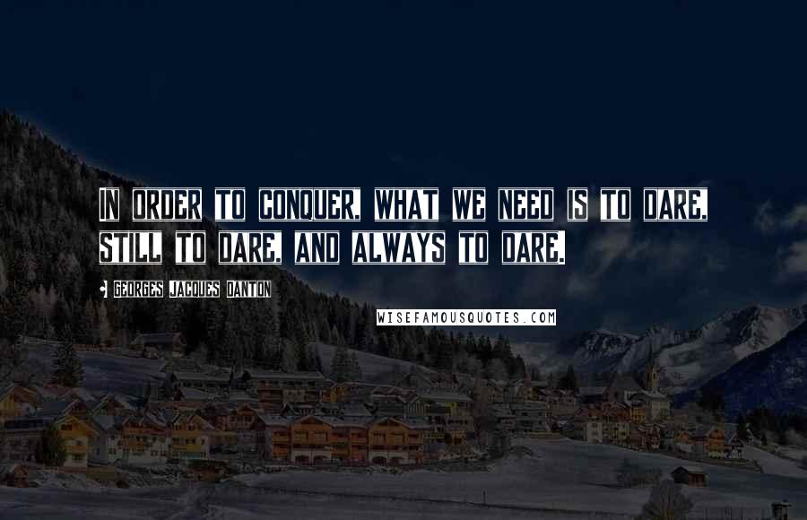 Georges Jacques Danton quotes: In order to conquer, what we need is to dare, still to dare, and always to dare.