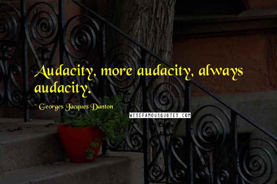 Georges Jacques Danton quotes: Audacity, more audacity, always audacity.