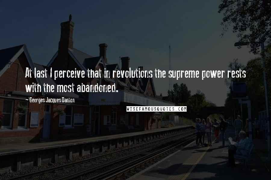 Georges Jacques Danton quotes: At last I perceive that in revolutions the supreme power rests with the most abandoned.