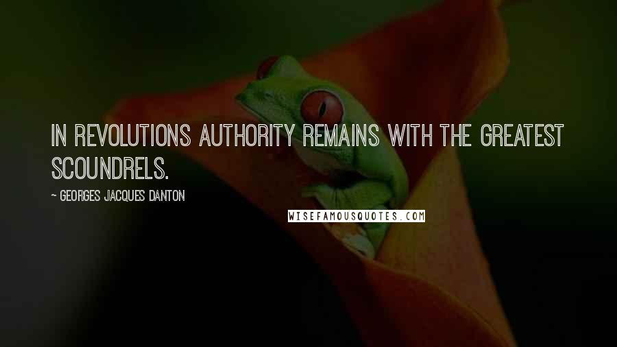 Georges Jacques Danton quotes: In revolutions authority remains with the greatest scoundrels.