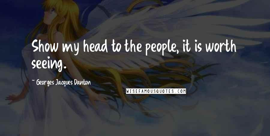 Georges Jacques Danton quotes: Show my head to the people, it is worth seeing.