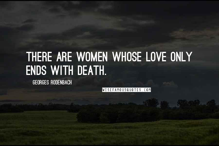 Georges Rodenbach quotes: There are women whose love only ends with death.