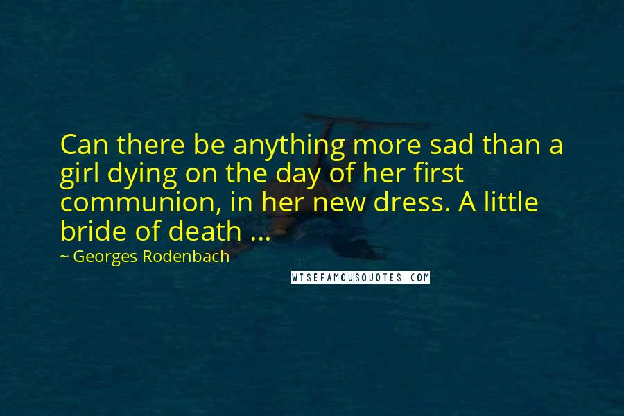 Georges Rodenbach quotes: Can there be anything more sad than a girl dying on the day of her first communion, in her new dress. A little bride of death ...