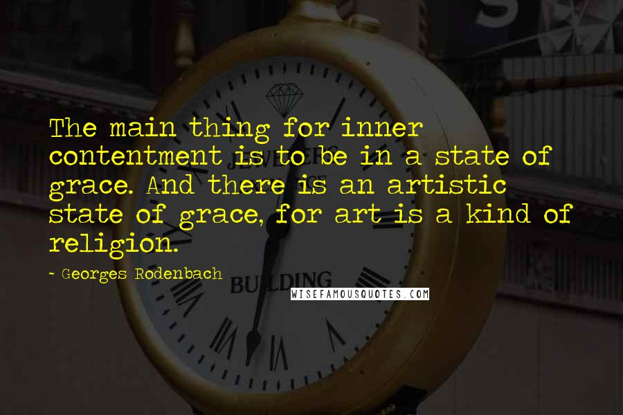 Georges Rodenbach quotes: The main thing for inner contentment is to be in a state of grace. And there is an artistic state of grace, for art is a kind of religion.