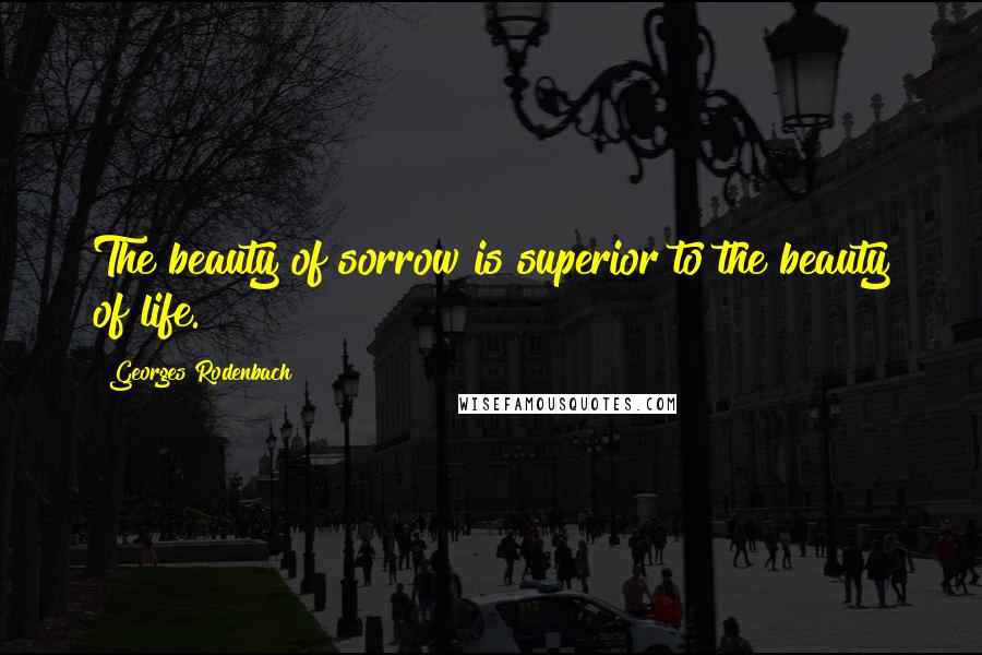 Georges Rodenbach quotes: The beauty of sorrow is superior to the beauty of life.